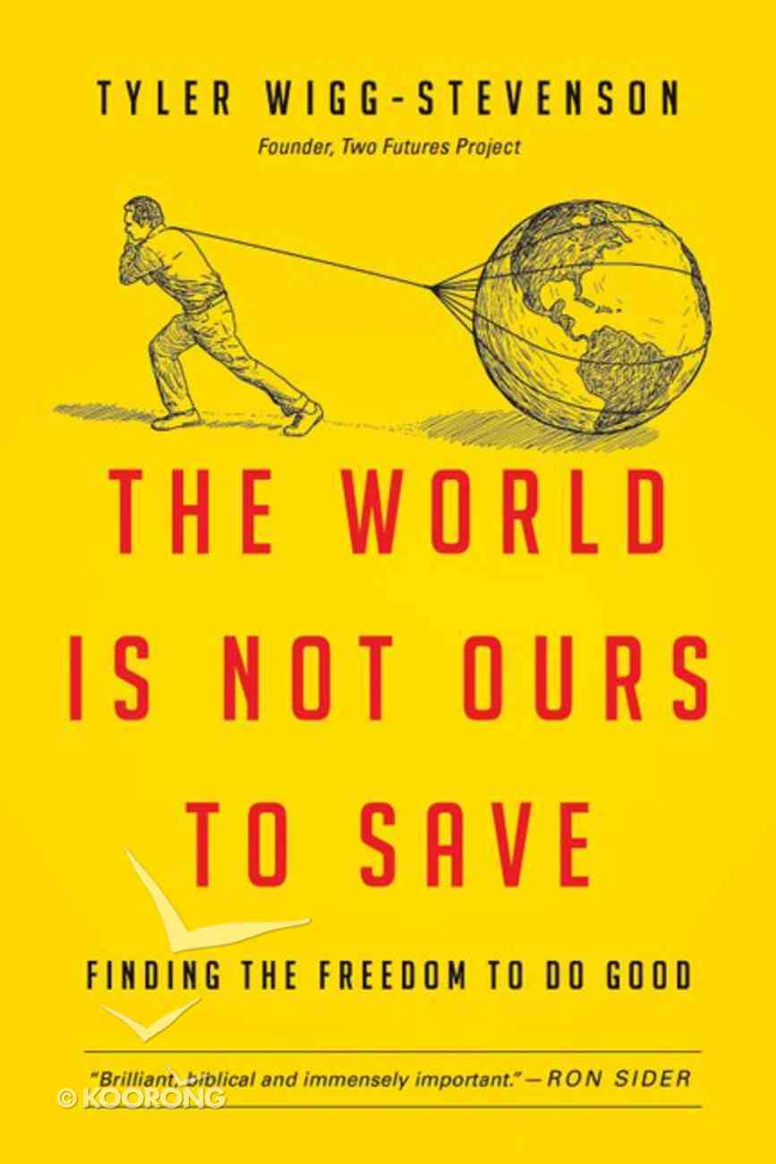 The World is Not Ours to Save: Finding the Freedom to Do Good eBook