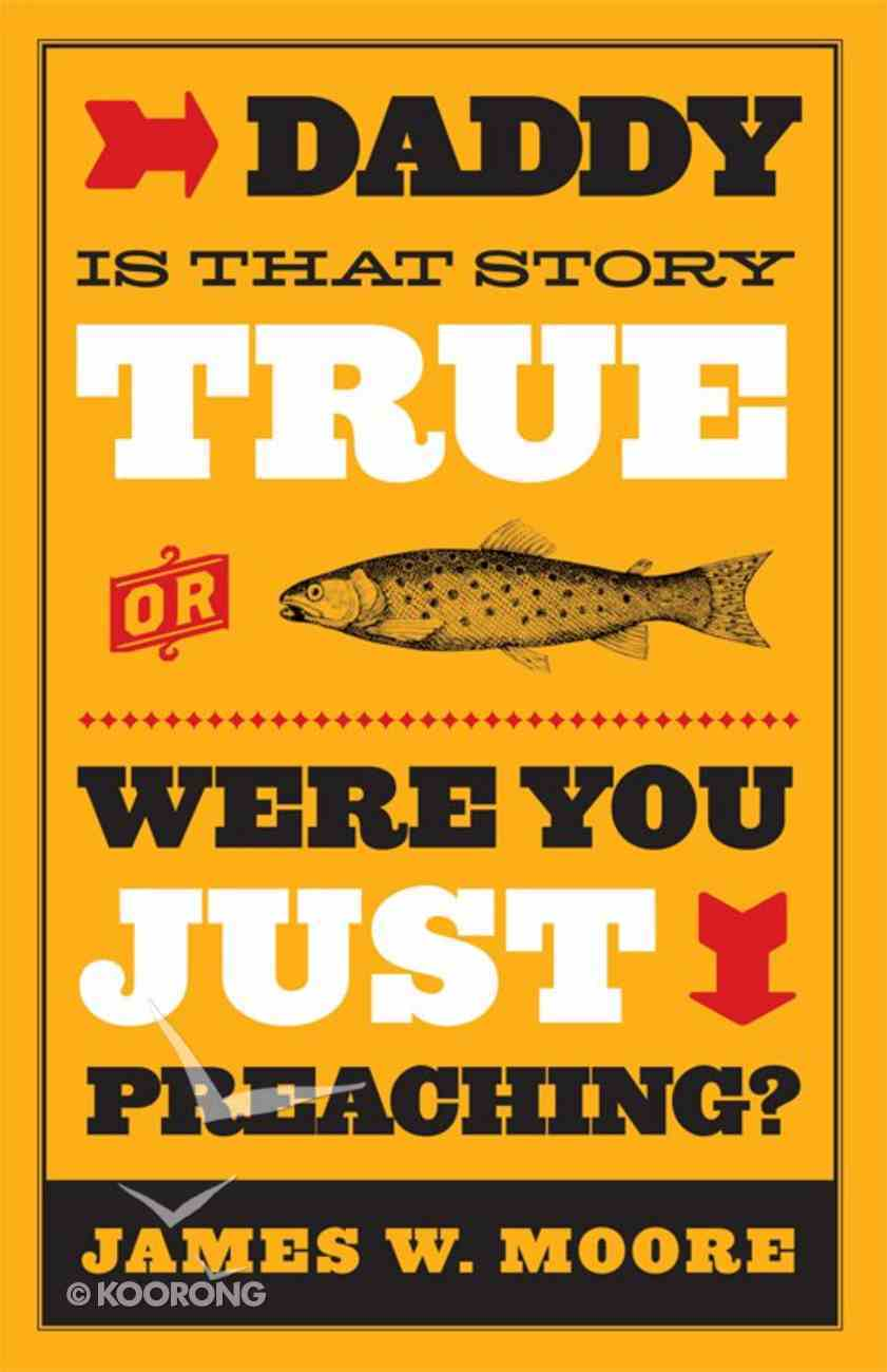 Daddy, is That Story True, Or Were You Just Preaching? eBook