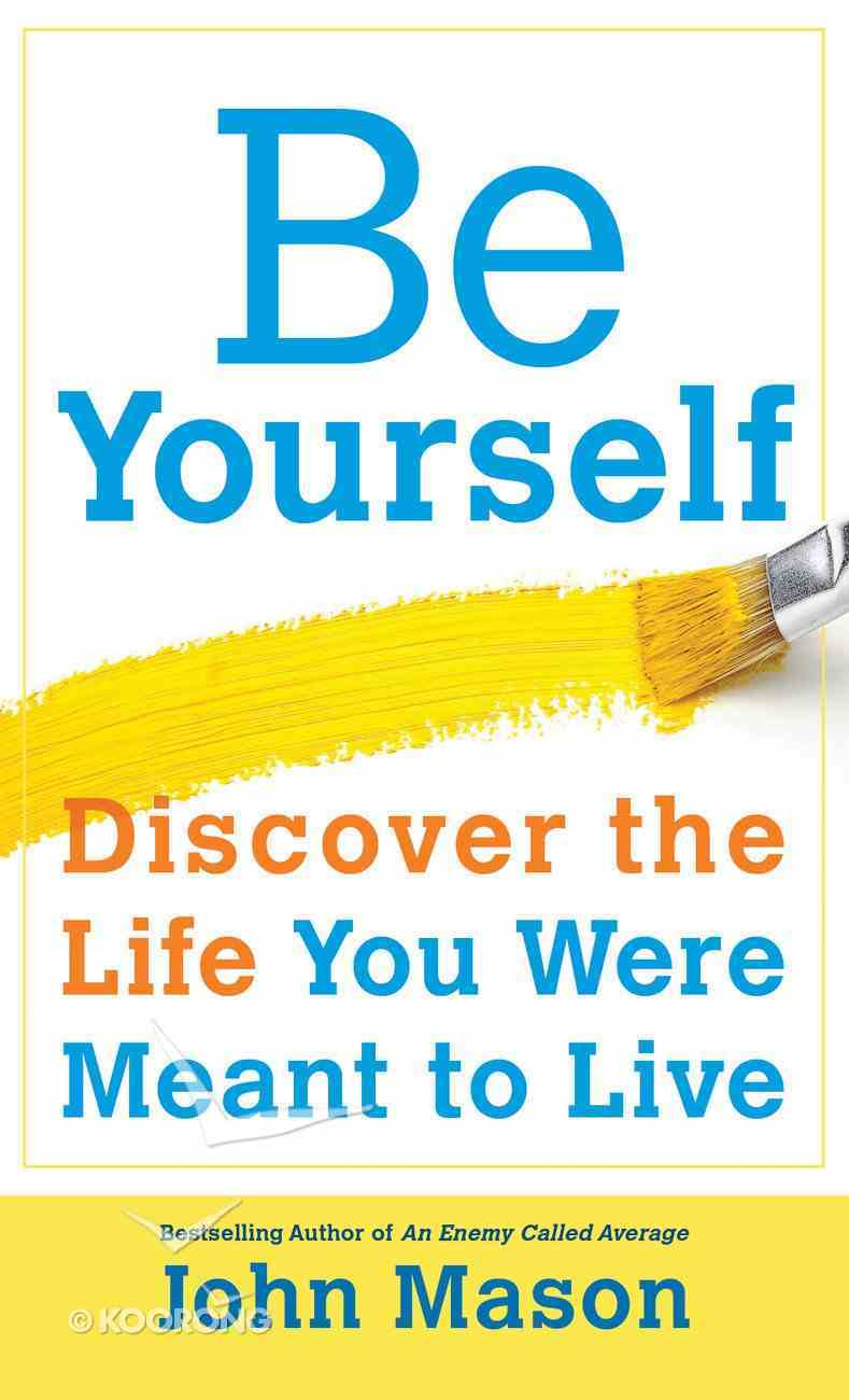 Be Yourself--Discover the Life You Were Meant to Live eBook