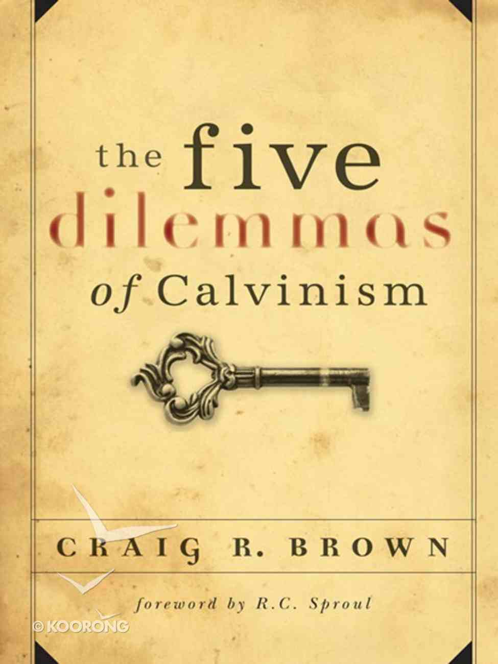 The Five Dilemmas of Calvinism eBook