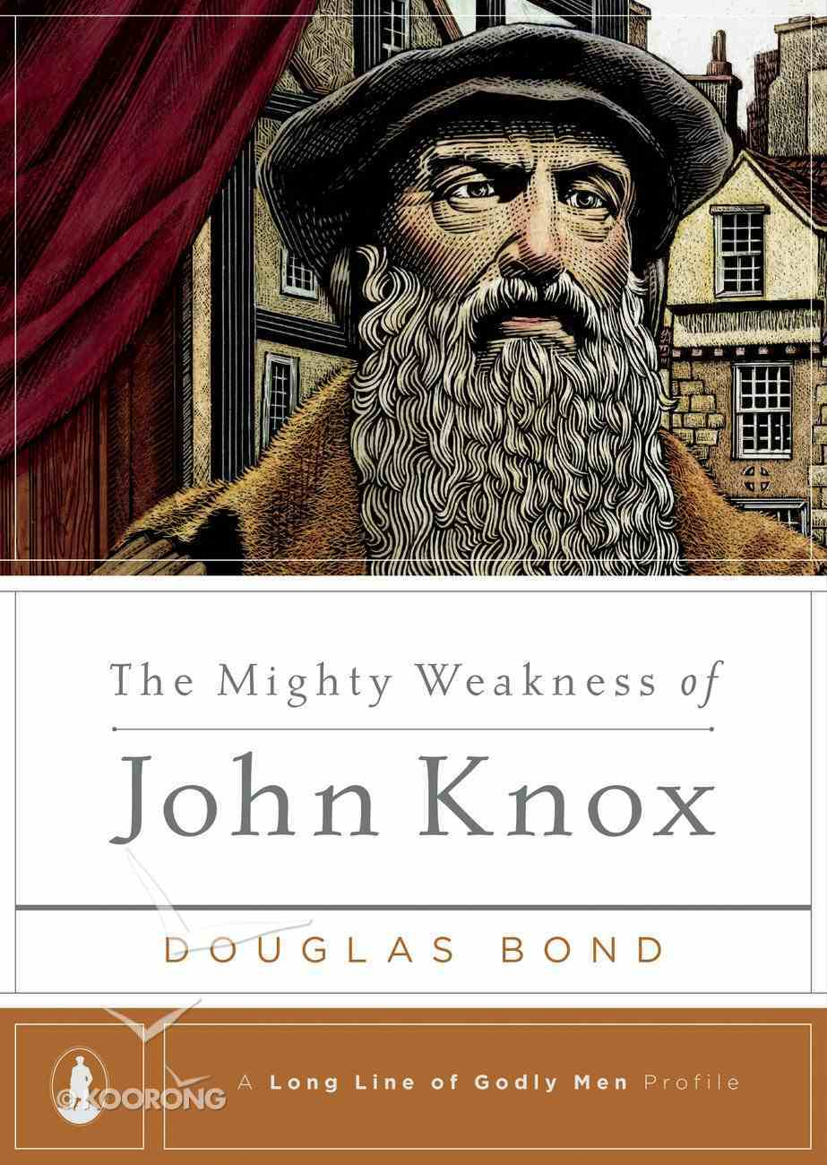 The Mighty Weakness of John Knox (Long Line Of Godly Men Series) eBook
