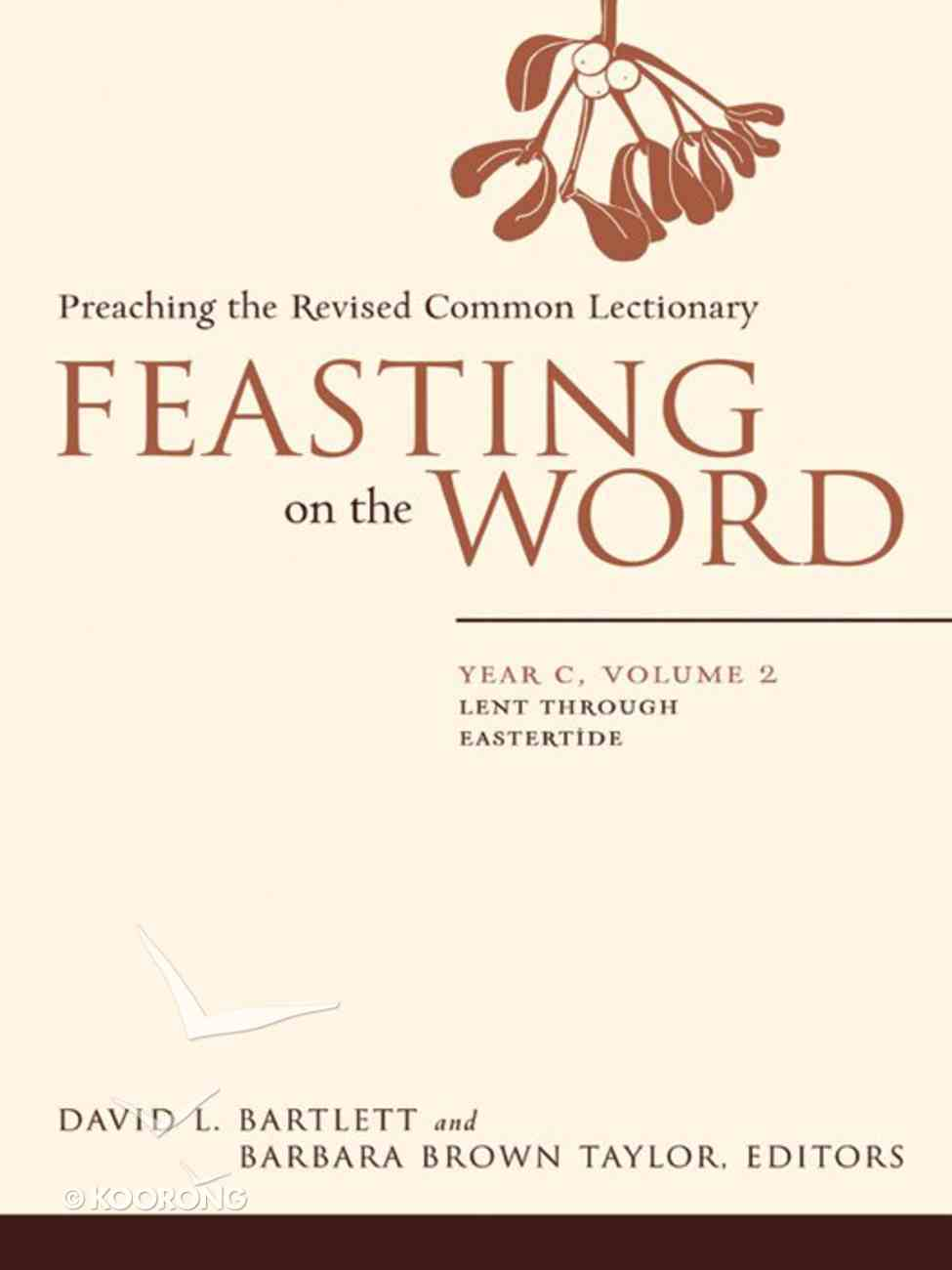 Lent Through Eastertide (Year C) (#02 in Feasting On The Word/ Preaching The Revised Common Lectionary Series) eBook