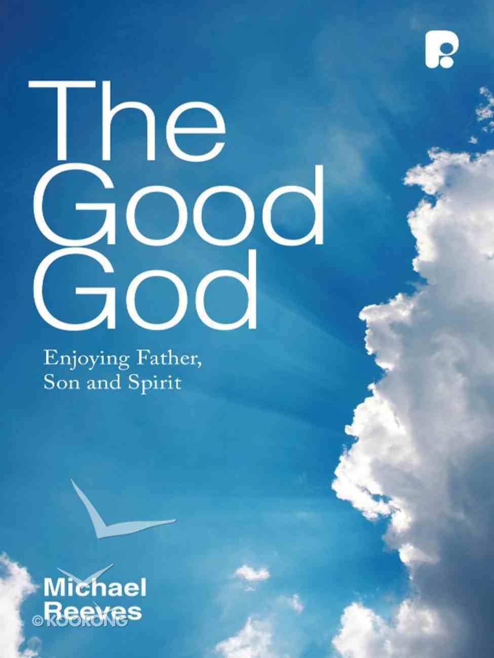 The Good God: Enjoying Father, Son, and Spirit eBook