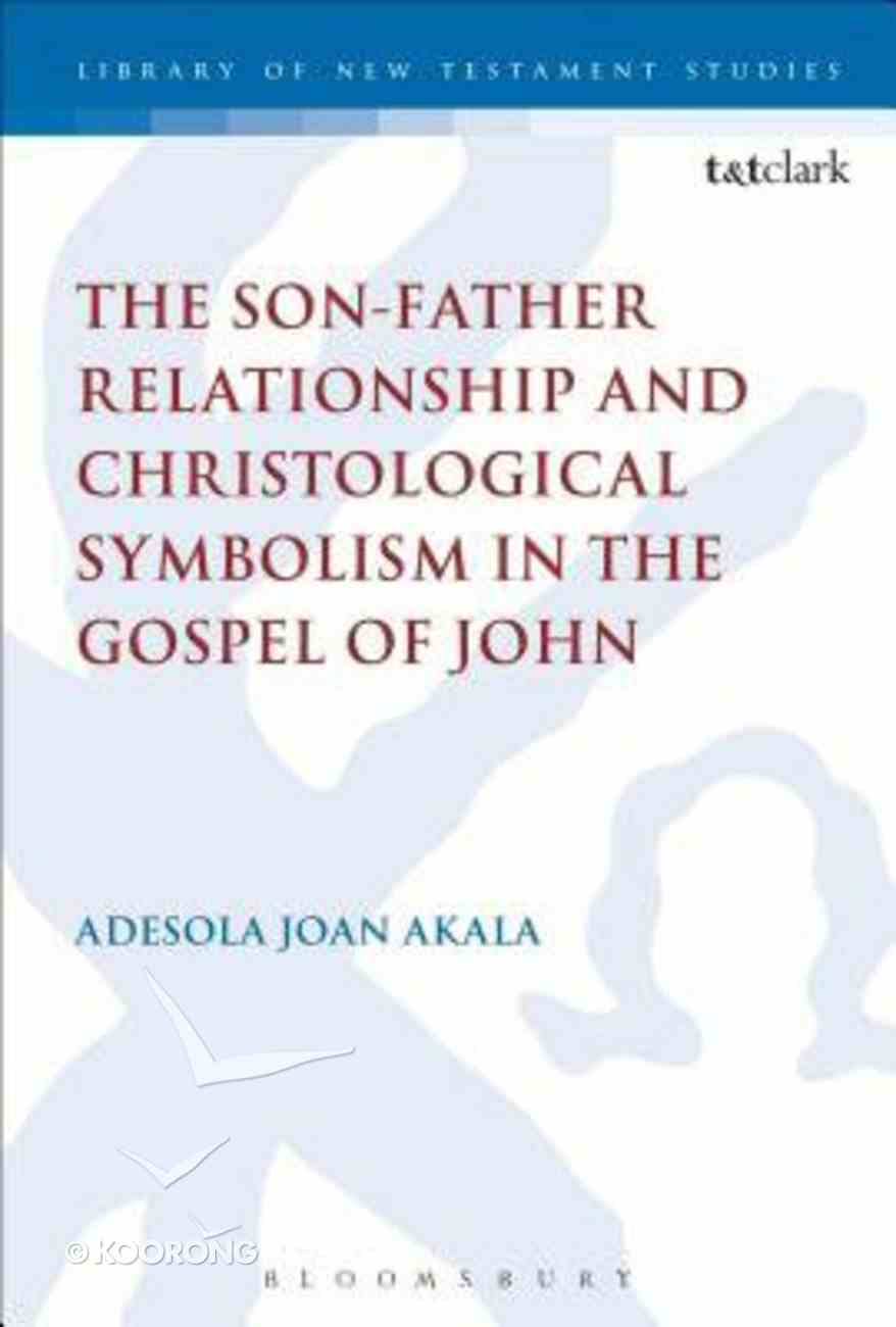 The the Son-Father Relationship and Christological Symbolism in the Gospel of John Son-Father Relationship and Christological Symbolism in the Gospel of John (Library Of New Testament Studies Series) Hardback