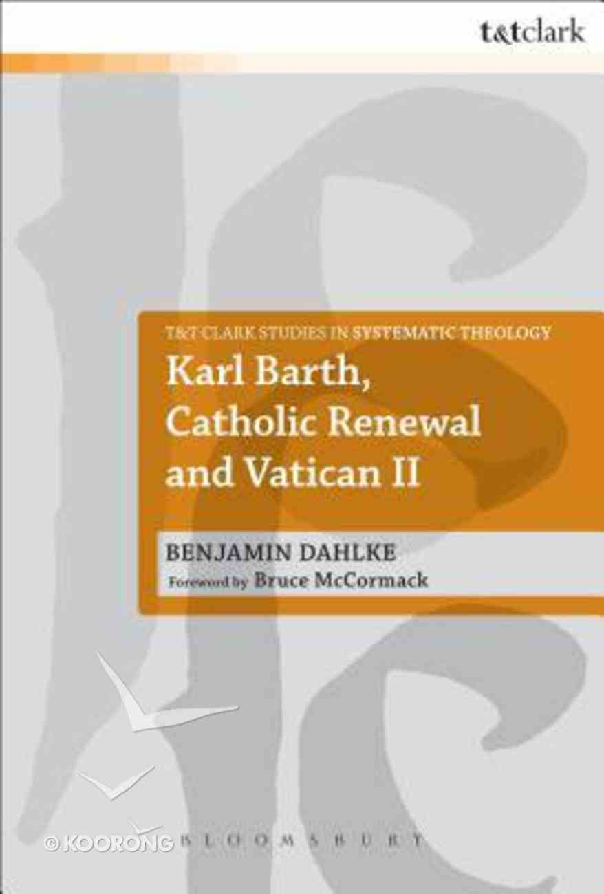 Karl Barth, Catholic Renewal and Vatican II (T&t Clark Studies In Systematic Theology Series) Paperback
