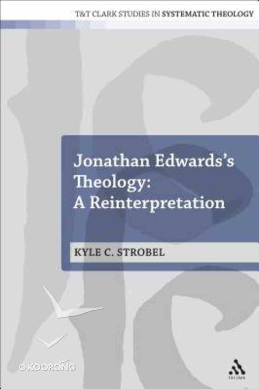 Jonathan Edwards's Theology: A Reinterpretation (T&t Clark Studies In Systematic Theology Series) Paperback