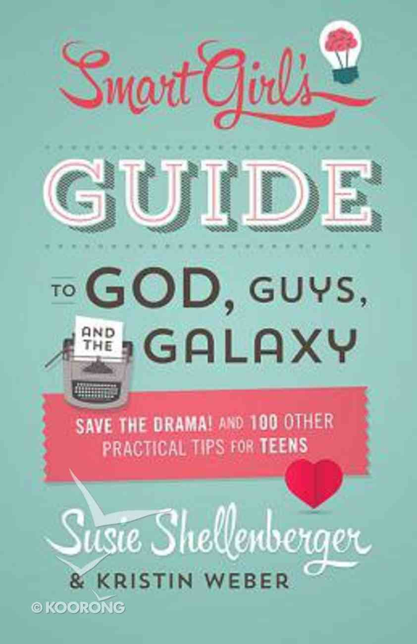 The Smart Girl's Guide to God, Guys, and the Galaxy: Save the Drama! and 100 Other Practical Tips For Teens Paperback