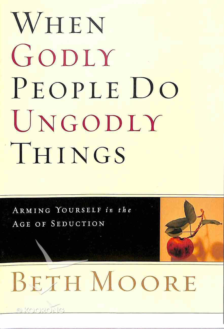 When Godly People Do Ungodly Things (2 Dvds): Arming Yourself in the Ages of Seduction (DVD Only Set) (Beth Moore Bible Study Series) DVD