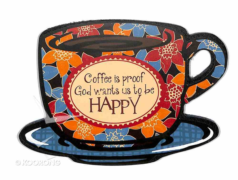 Mocha Plaques: Coffee is Proof God Wants Us to Be Happy Plaque