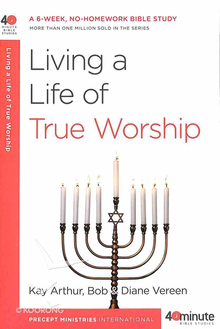 Living a Life of True Worship (40 Minute Bible Study Series) Paperback
