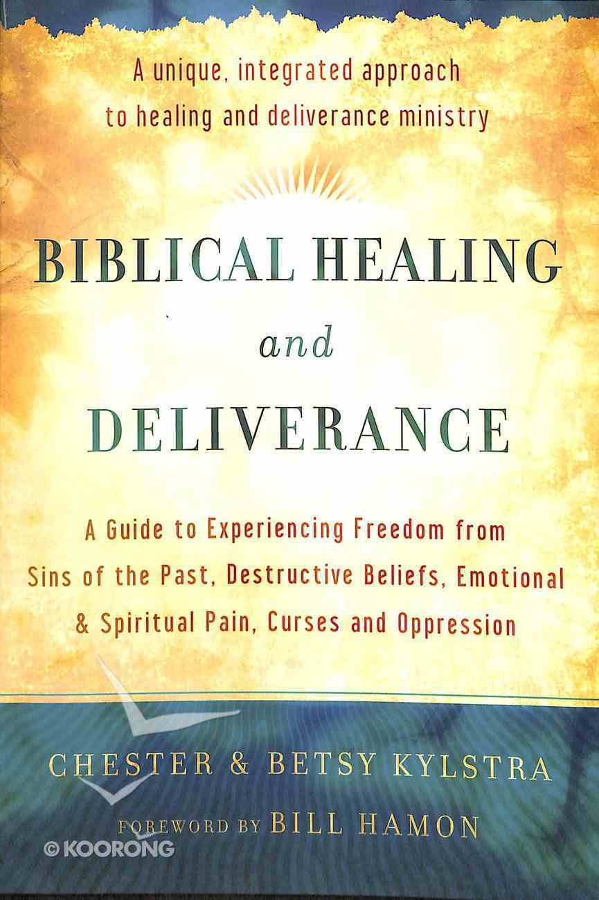 Biblical Healing and Deliverance: A Guide to Experiencing Freedom From Sins of the Past, Destructive Beliefs, Emotional and Spiritual Pain, Curses and Oppression Paperback