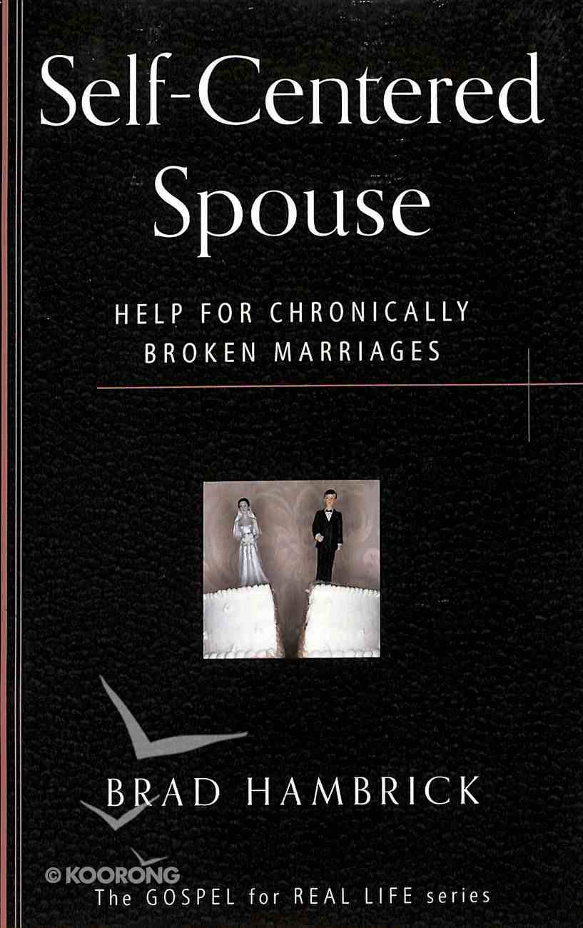 Self Centred Spouse: Help For Chronically Broken Marriages (Gospel For Real Life Counseling Booklets Series) Paperback