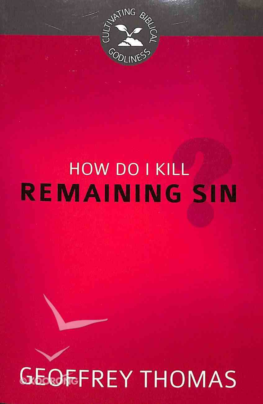 How Do I Kill Remaining Sin? (#01 in Cultivating Biblical Godliness Series) Booklet
