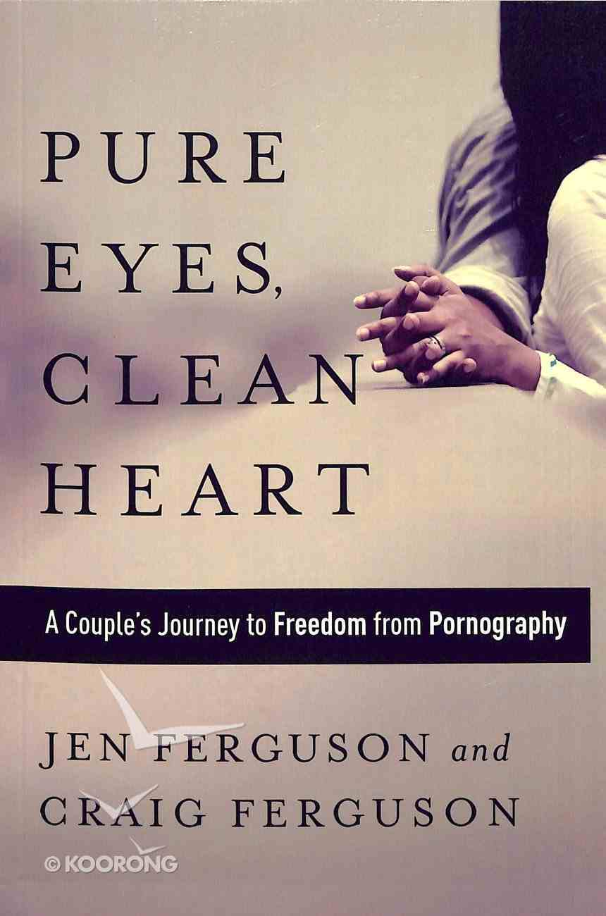 Pure Eyes, Clean Heart: A Couple's Journey to Freedom From Pornography Paperback
