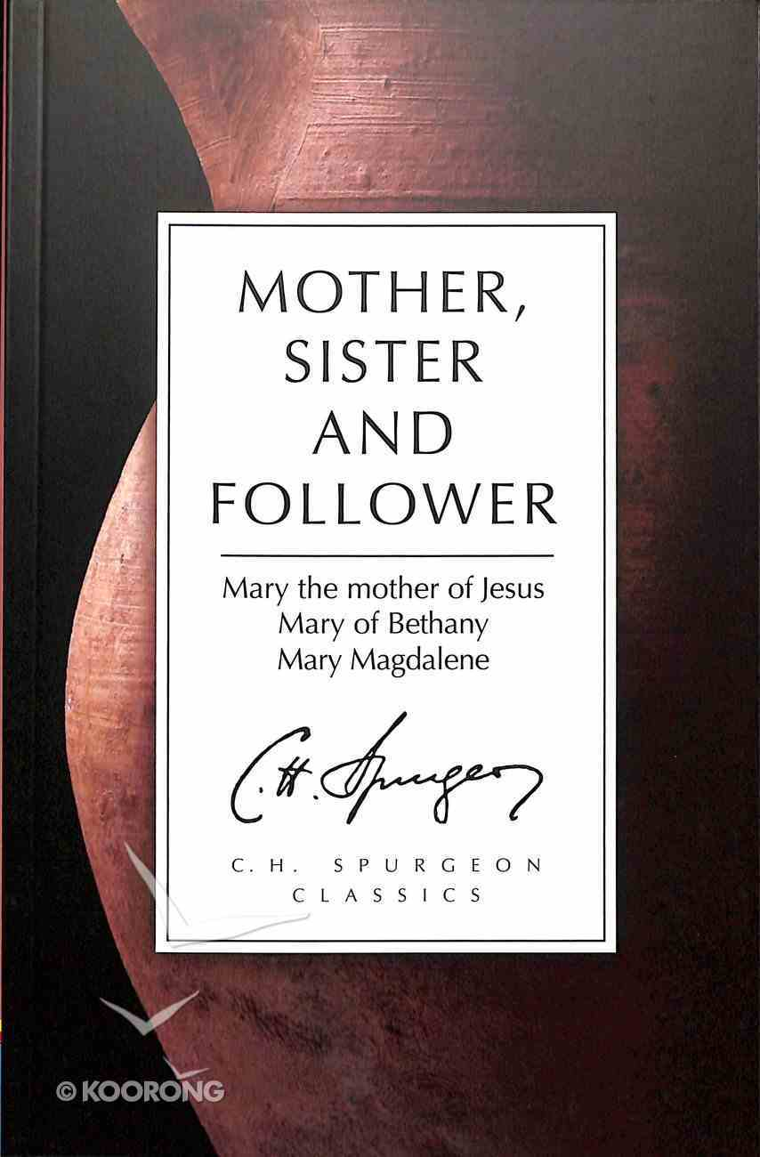 Mother, Sister and Follower: Mary the Mother of Jesus, Mary of Bethany, Mary Magdalene (Ch Spurgeon Signature Classics Series) Paperback