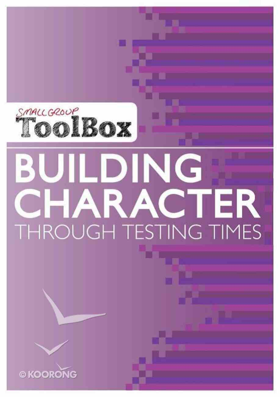 Building Character Through Testing Times (Small Group Toolbox Series) Paperback