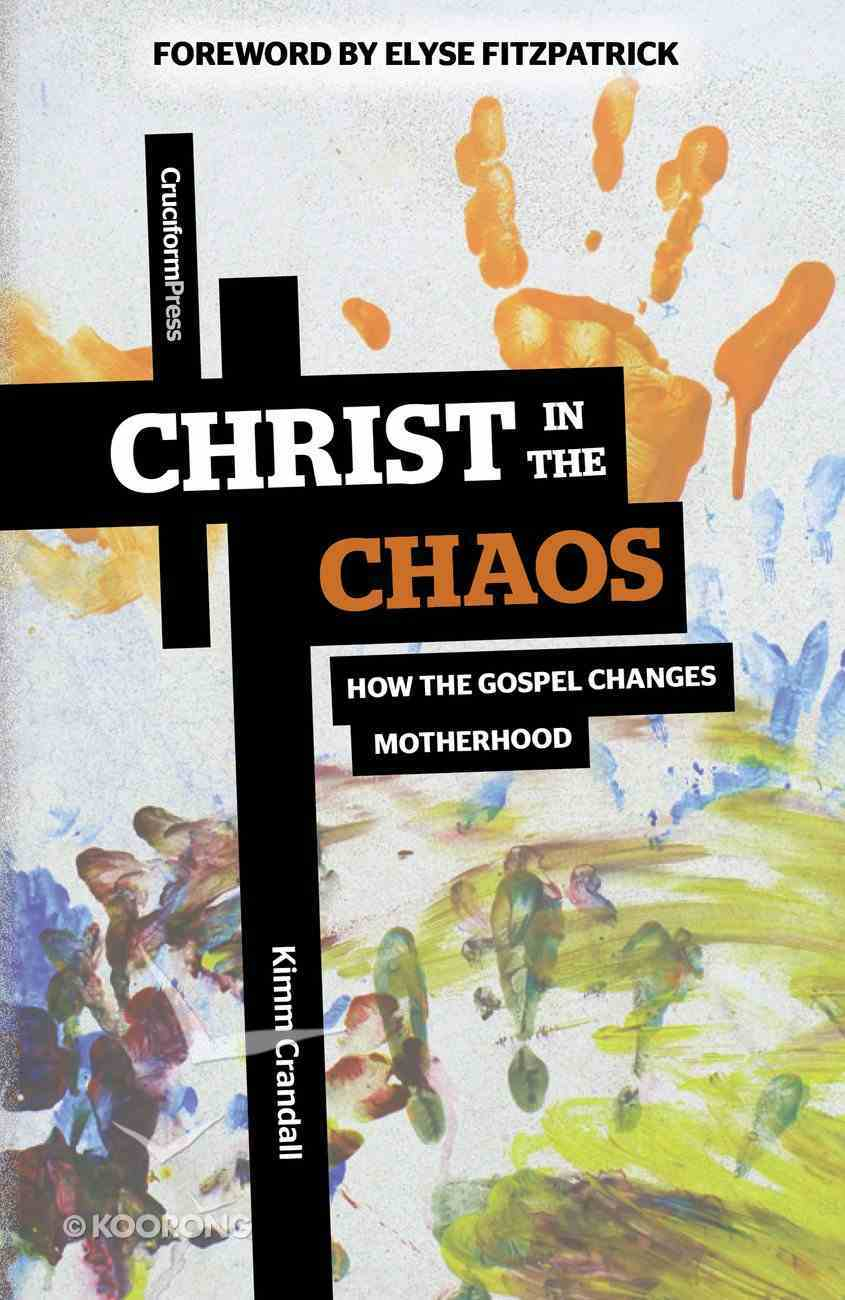 Christ in the Chaos: How the Gospel Changes Motherhood Paperback