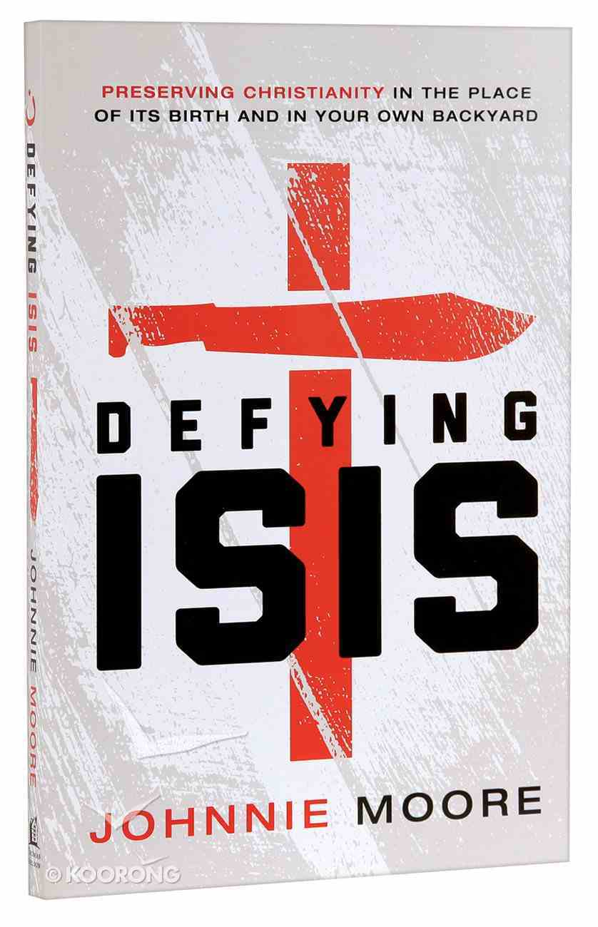 Defying ISIS: Preserving Christianity in the Place of Its Birth and in Your Own Backyard Paperback