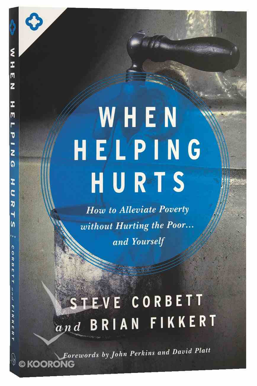 When Helping Hurts: How to Alleviate Poverty Withouth Hurting the Poor and Yourself Paperback