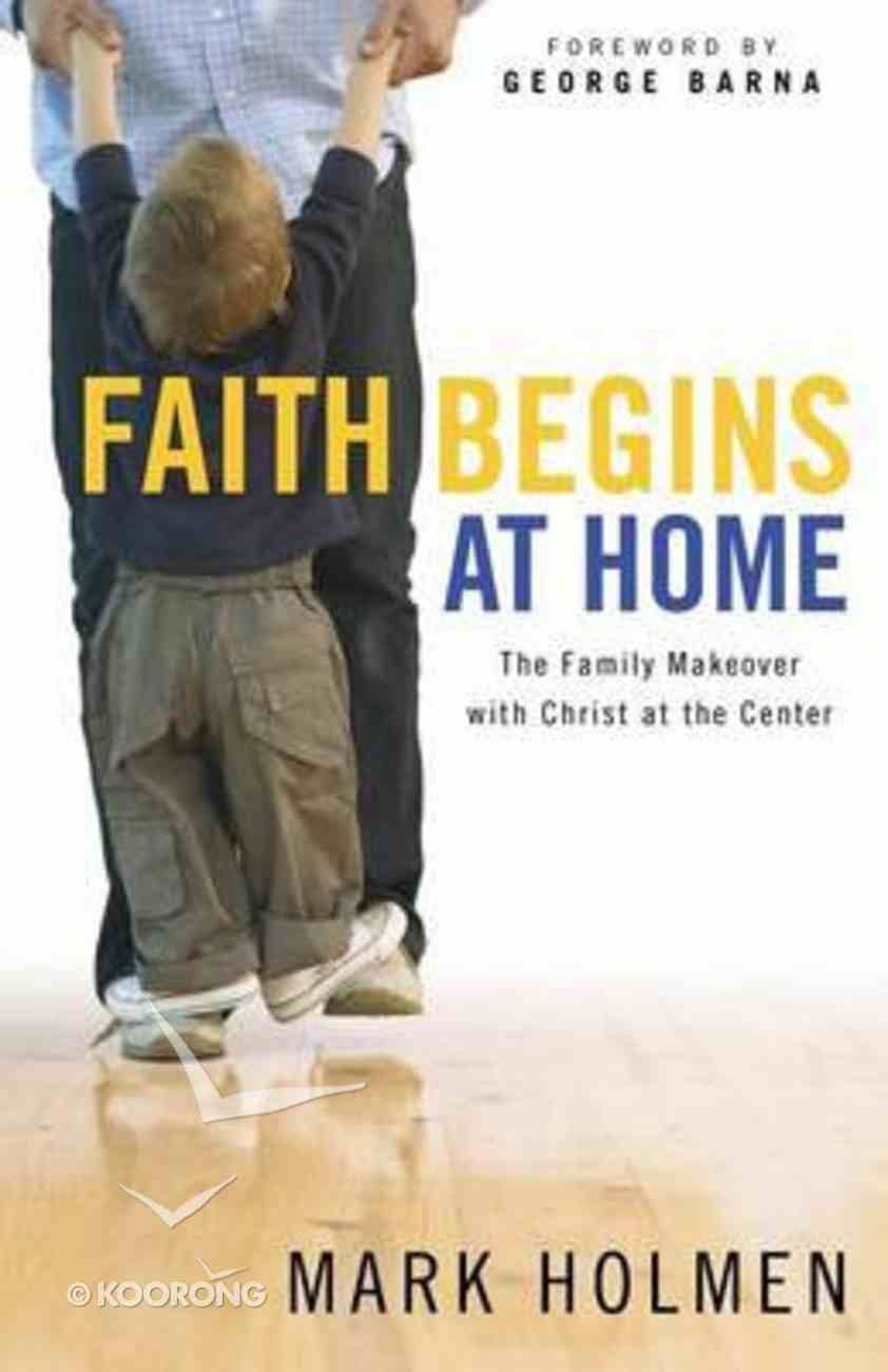 Faith Begins At Home: The Family Makeover With Christ At the Centre Paperback
