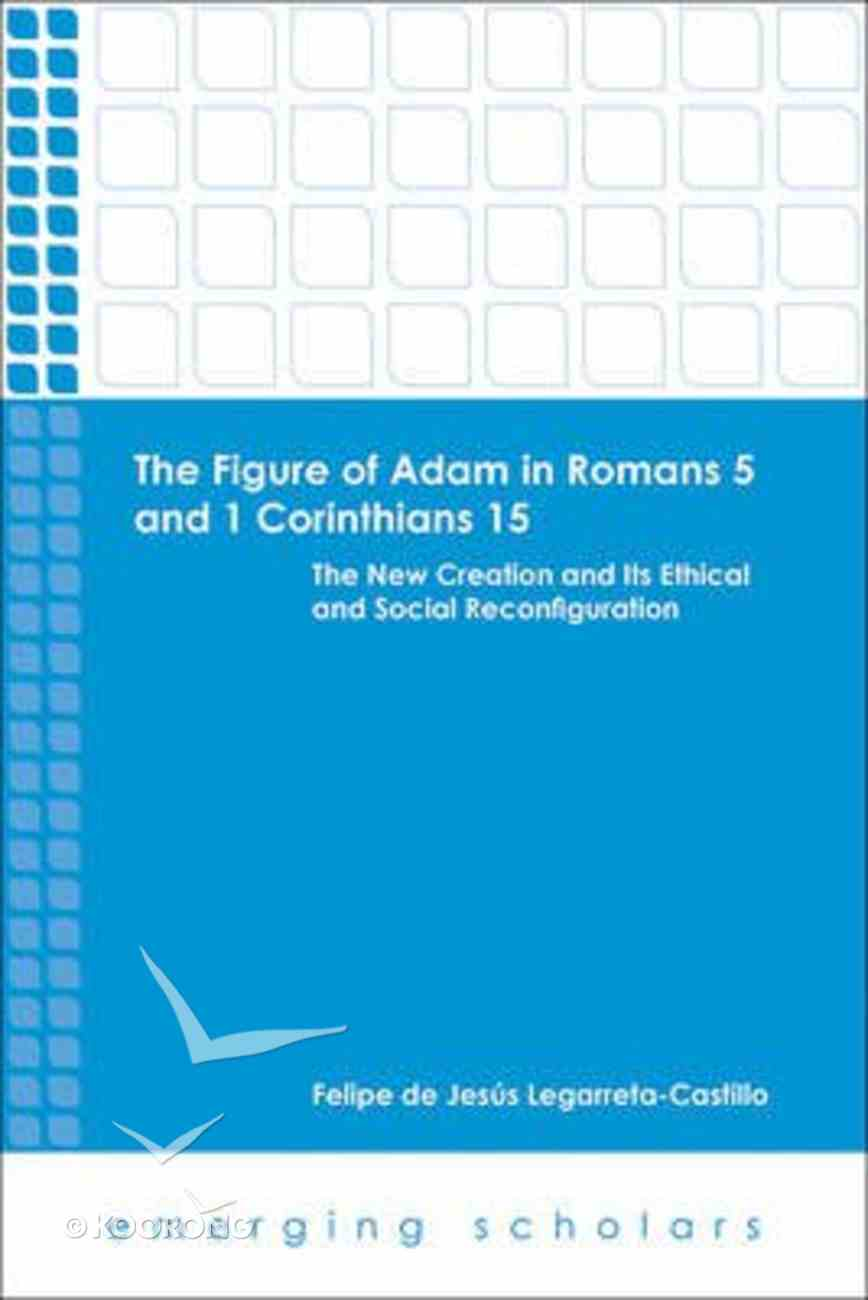 Figure of Adam in Romans 5 and 1 Corinthians 15 - the New Creation and Its Ethical and Social Reconfigurations (Emerging Scholars Series) Paperback