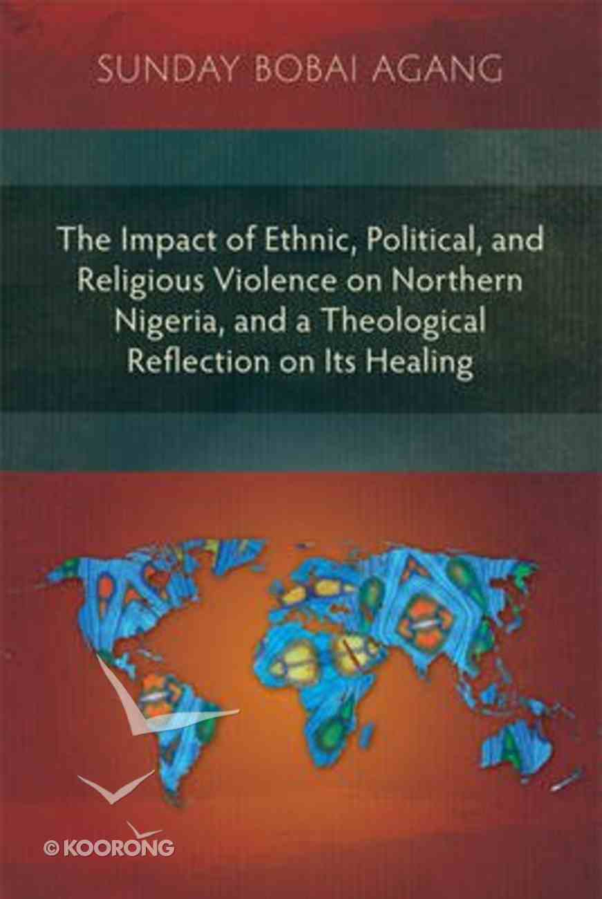 The Impact of Ethnic, Political, and Religious Violence on Northern Nigeria, and a Theological Reflection on Its Healing Paperback
