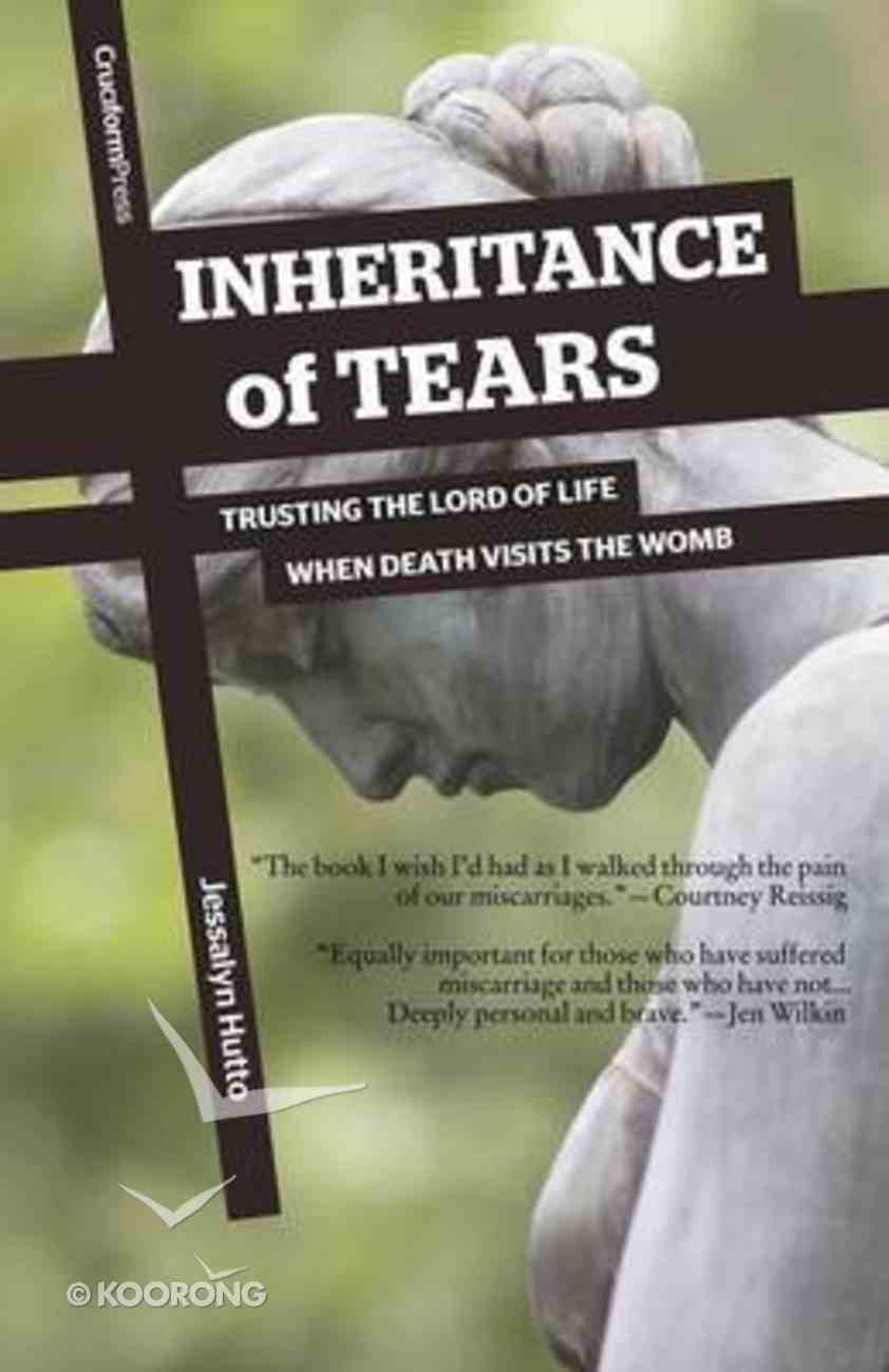 Inheritance of Tears: Trusting the Lord of Life When Death Visits the Womb Paperback