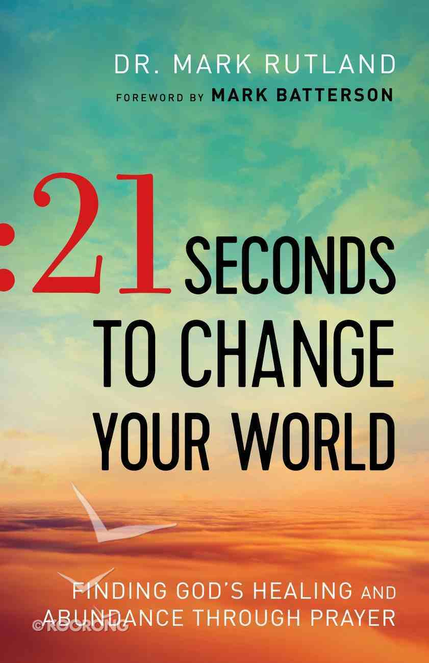 21 Seconds to Change Your World: Finding God's Healing and Abundance Through Prayer Paperback