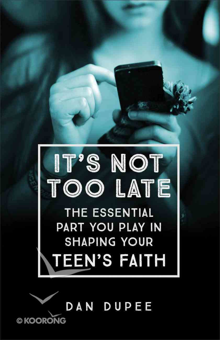 It's Not Too Late: The Essential Part You Play in Shaping Your Teen's Faith Paperback