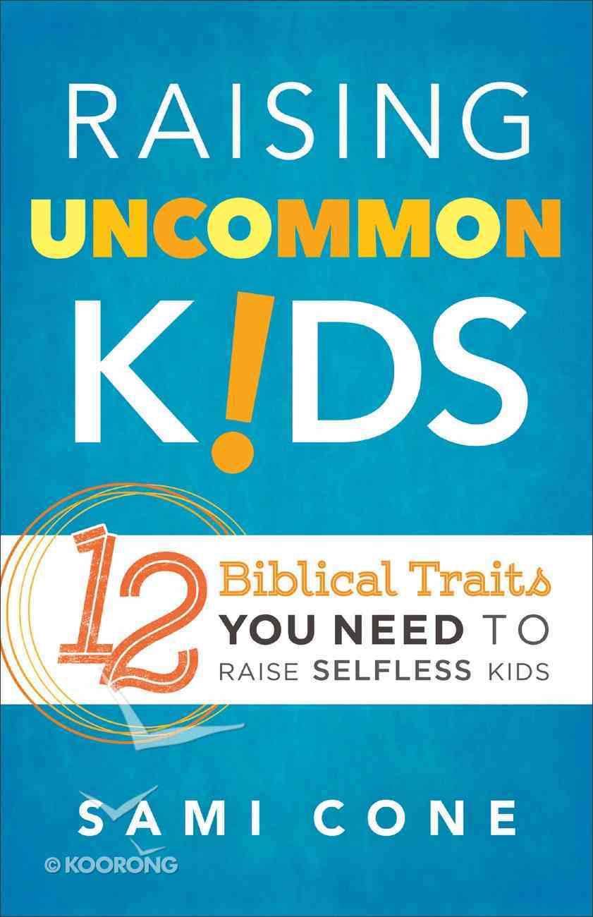 Raising Uncommon Kids: 12 Biblical Traits You Need to Raise Selfless Kids Paperback