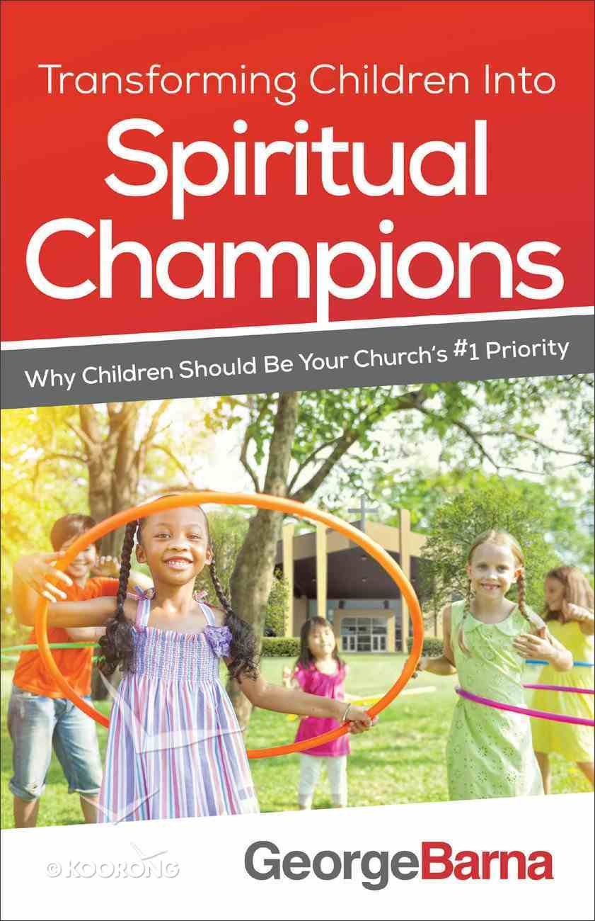 Transforming Children Into Spiritual Champions: Why Children Should Be Your Church's #1 Priority Paperback