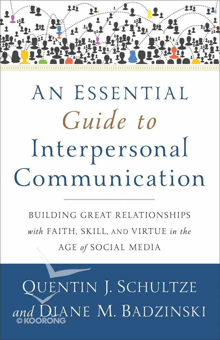 An Essential Guide to Interpersonal Communication: Building Great Relationships With Faith, Skill, and Virtue in the Age of Social Media Paperback