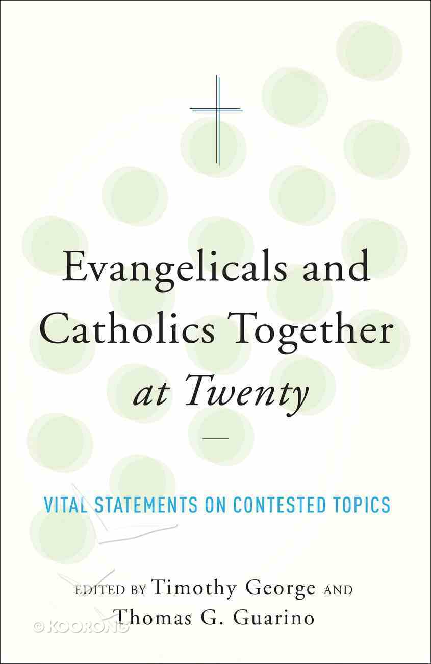Evangelicals and Catholics Together At Twenty: Vital Statements on Contested Topics Paperback