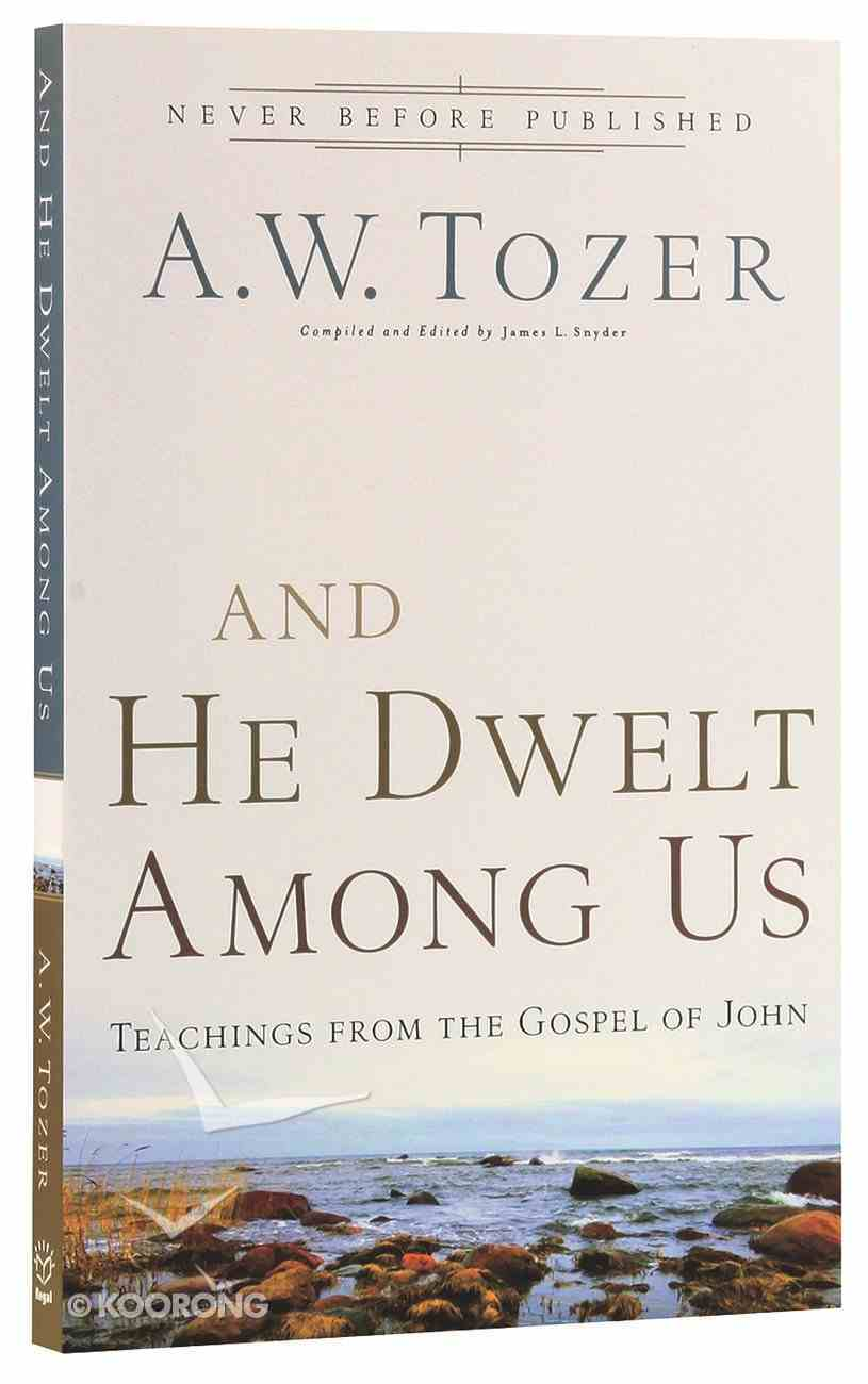 And He Dwelt Among Us: Teachings From the Gospel of John (New Tozer Collection Series) Paperback