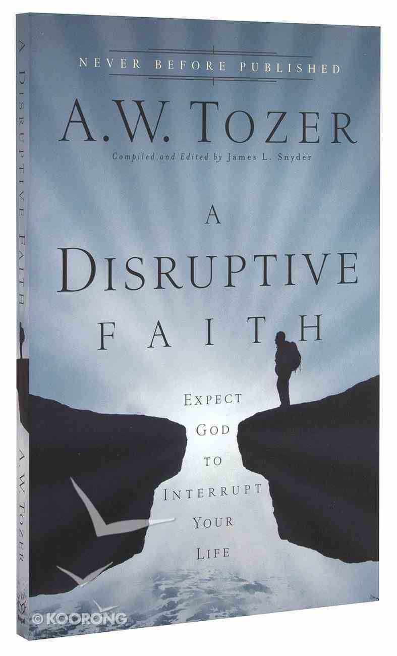 Disruptive Faith, A: Expect God to Interrupt Your Life (New Tozer Collection Series) Paperback