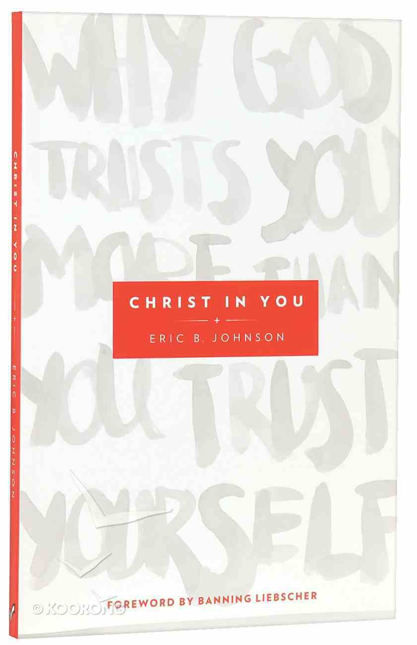 Christ in You: Why God Trusts You More Than You Trust Yourself Paperback