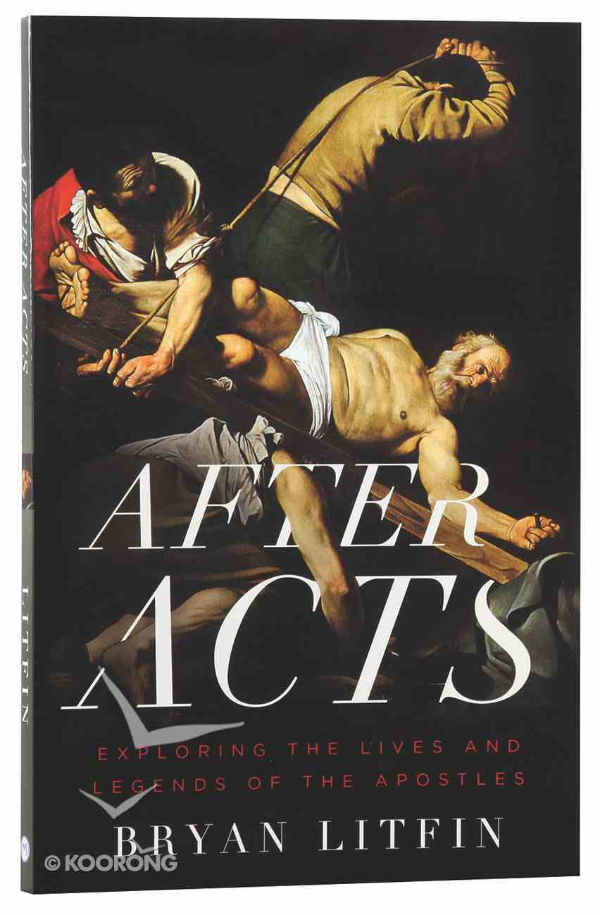 After Acts: Exploring the Lives and Legends of the Apostles Paperback