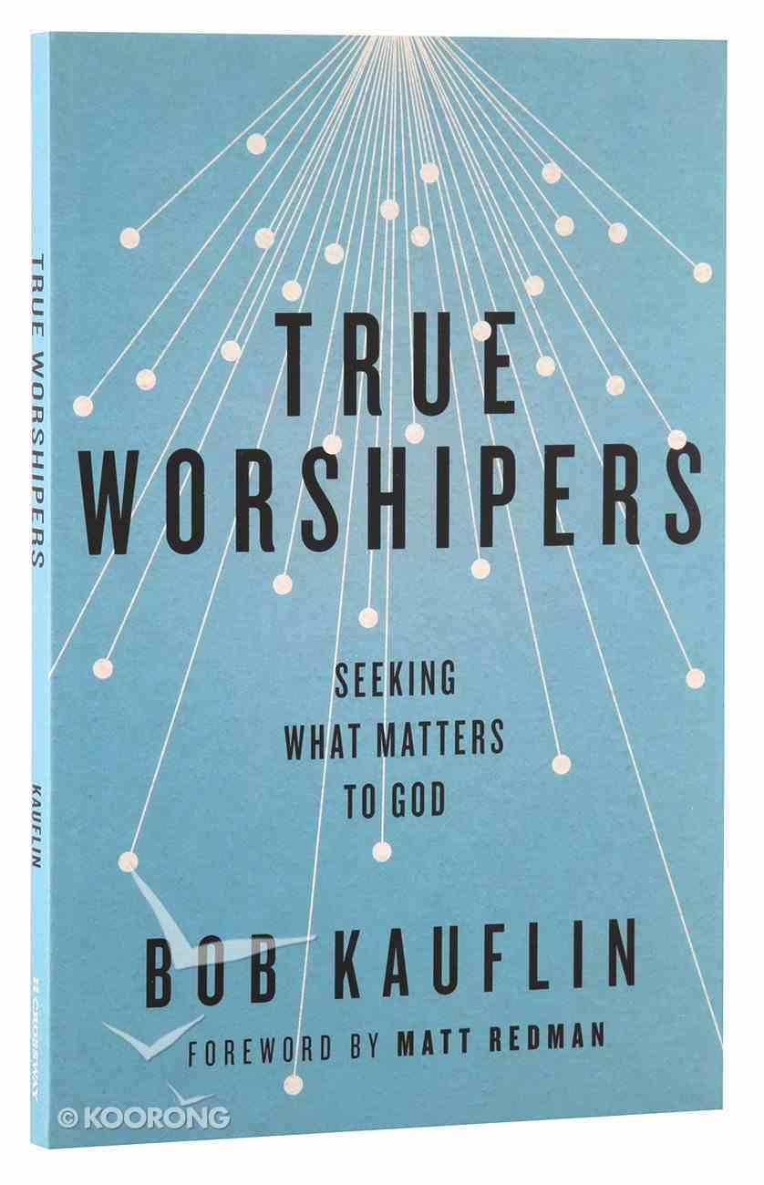 True Worshipers: Seeking What Matters to God Paperback