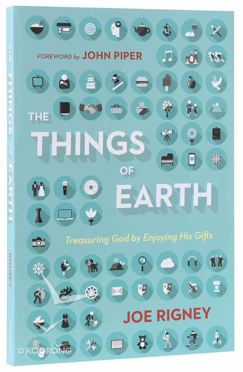 The Things of Earth: Treasuring God By Enjoying His Gifts Paperback