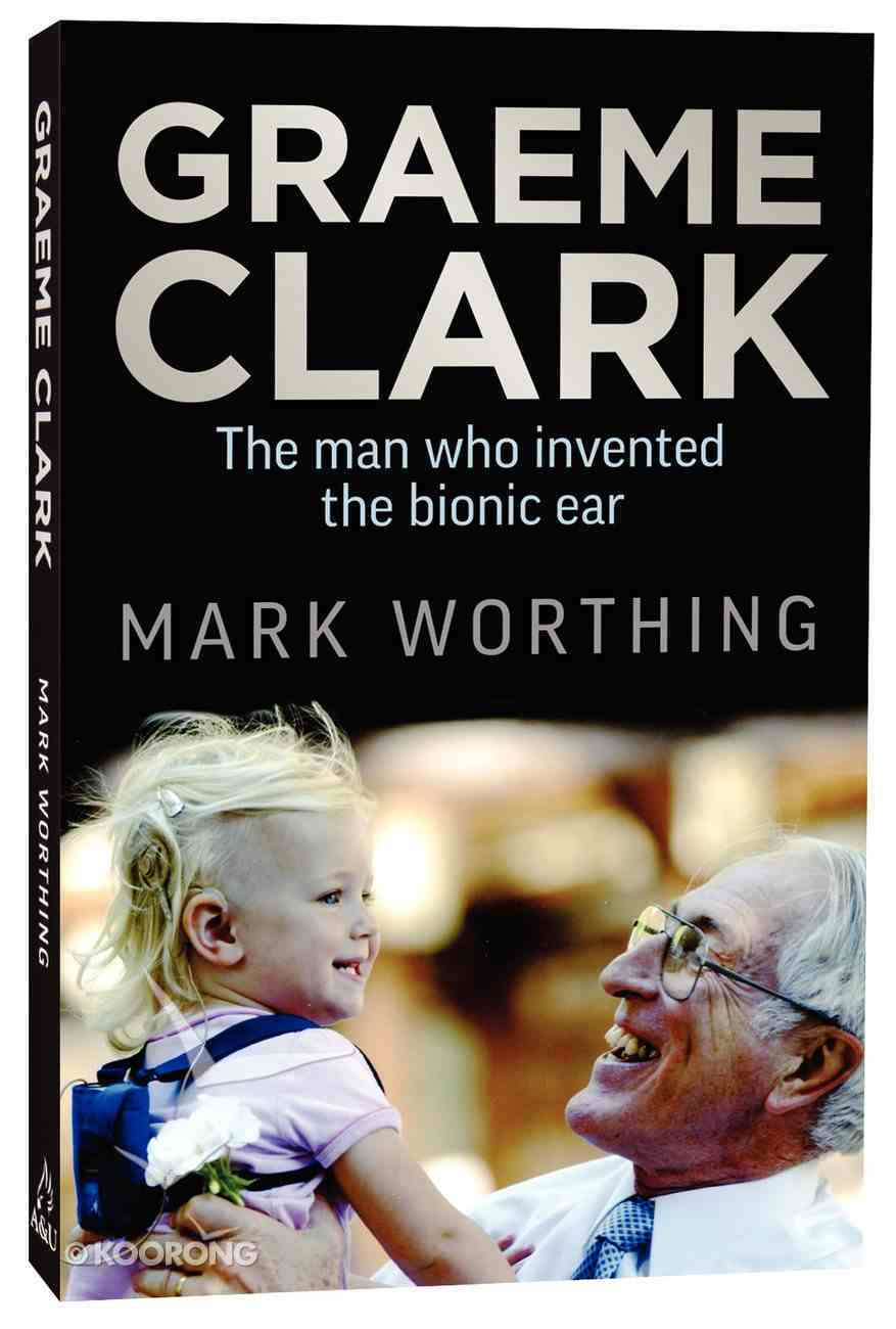 Graeme Clark: The Man Who Invented the Bionic Ear Paperback