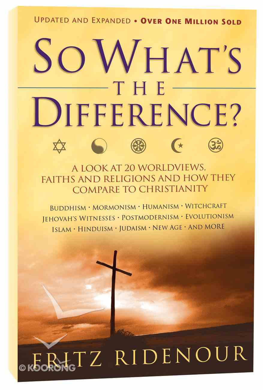 So What's the Difference?: A Look At 20 Worldviews, Faiths and Religions and How They Compare to Christianity (& Expanded) Paperback