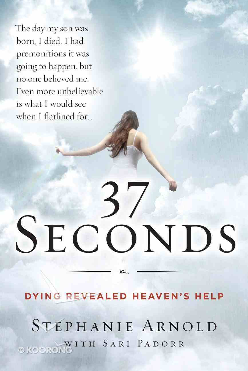 37 Seconds: Dying Revealed Heaven's Help, a Mother's Journey Hardback