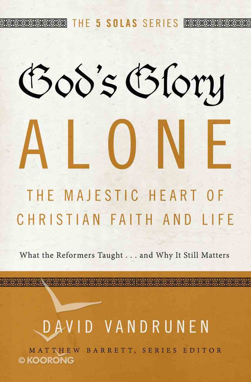 God's Glory Alone - the Majestic Heart of Christian Faith and Life (The Five Solas Series) eBook