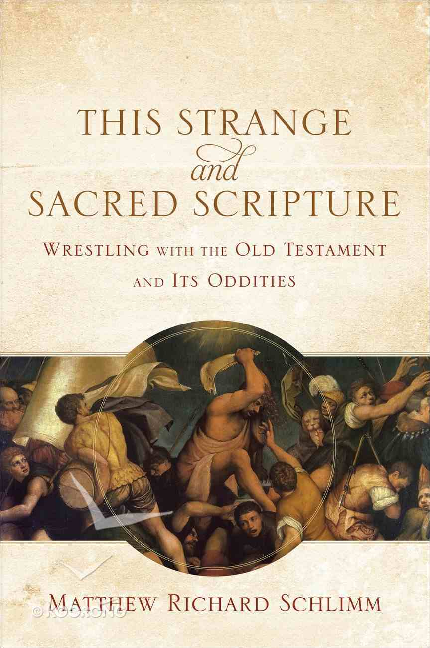 This Strange and Sacred Scripture: Wrestling With the Old Testament and Its Oddities Paperback