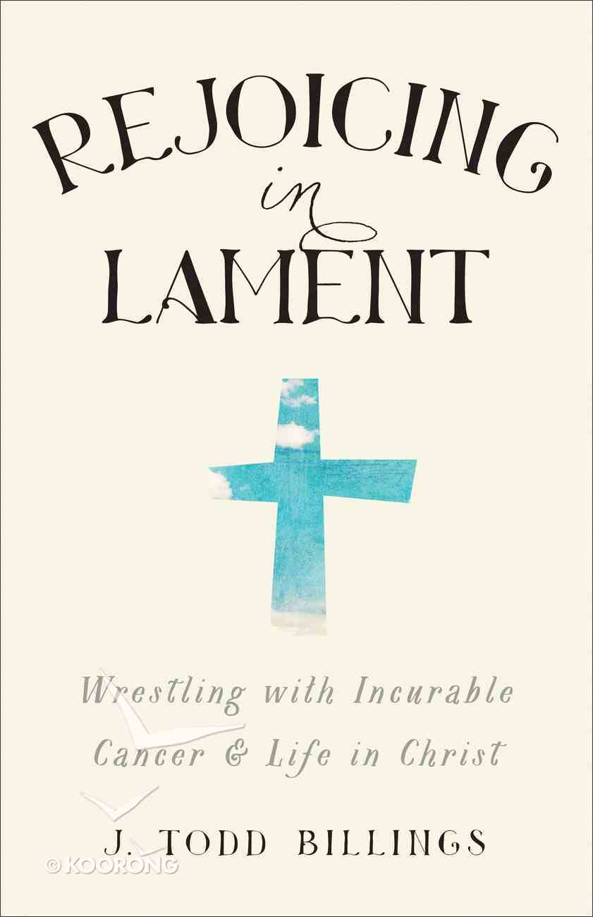Rejoicing in Lament: Wrestling With Incurable Cancer and Life in Christ Paperback
