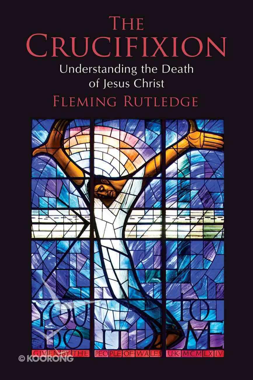 The Crucifixion: Understanding the Death of Jesus Christ Hardback