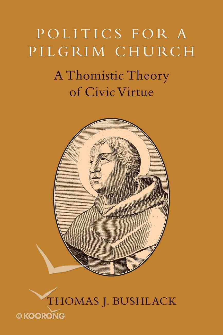 Politics For a Pilgrim Church: A Thomistic Theory of Civic Virtue Paperback