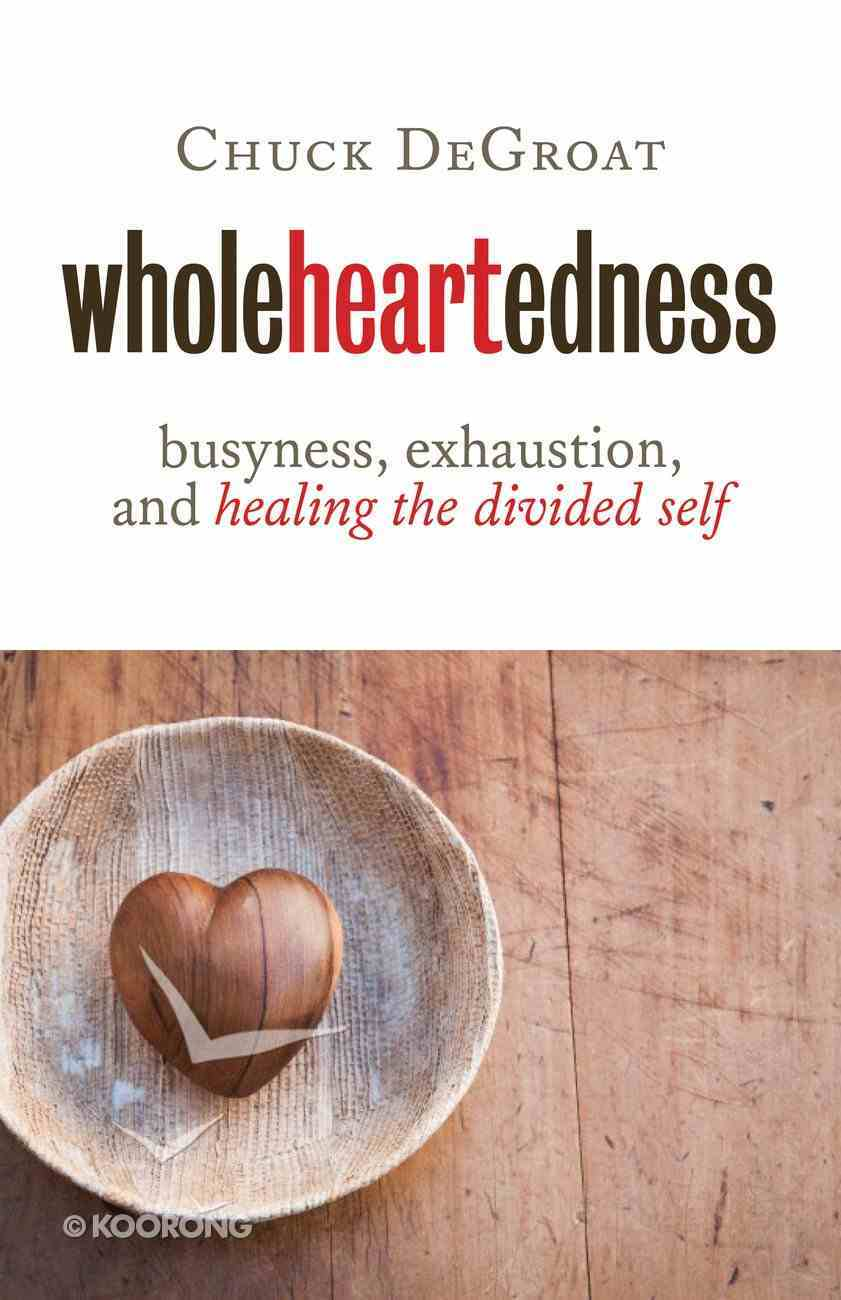 Wholeheartedness: Busyness, Exhaustion and Healing the Divided Self Paperback