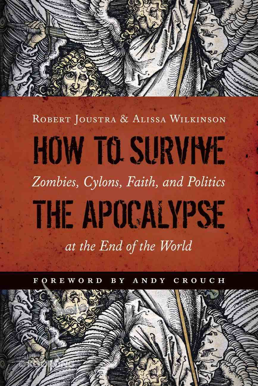 How to Survive the Apocalypse: Zombies, Cylons, Faith, and Politics At the End of the World Paperback