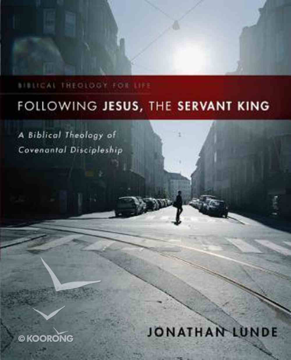 Following Jesus, the Servant King: A Biblical Theology of Covenantal Discipleship (Biblical Theology For Life Series) Paperback